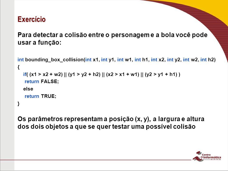 Exercício Para detectar a colisão entre o personagem e a bola você pode usar a função: int bounding_box_collision(int x1, int y1, int w1, int h1, int