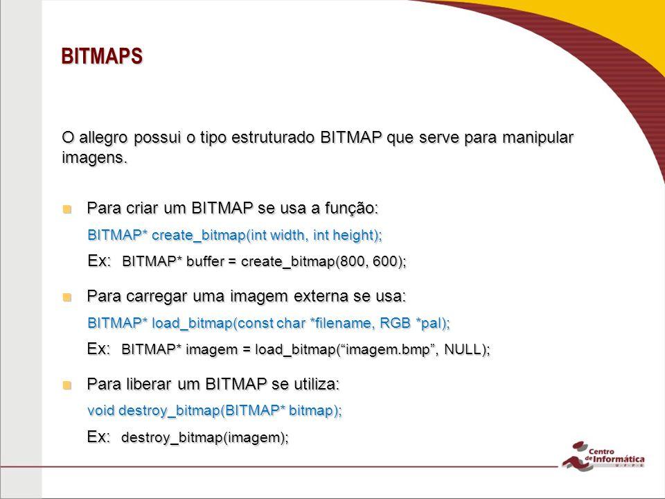 BITMAPS O allegro possui o tipo estruturado BITMAP que serve para manipular imagens. Para criar um BITMAP se usa a função: Para criar um BITMAP se usa
