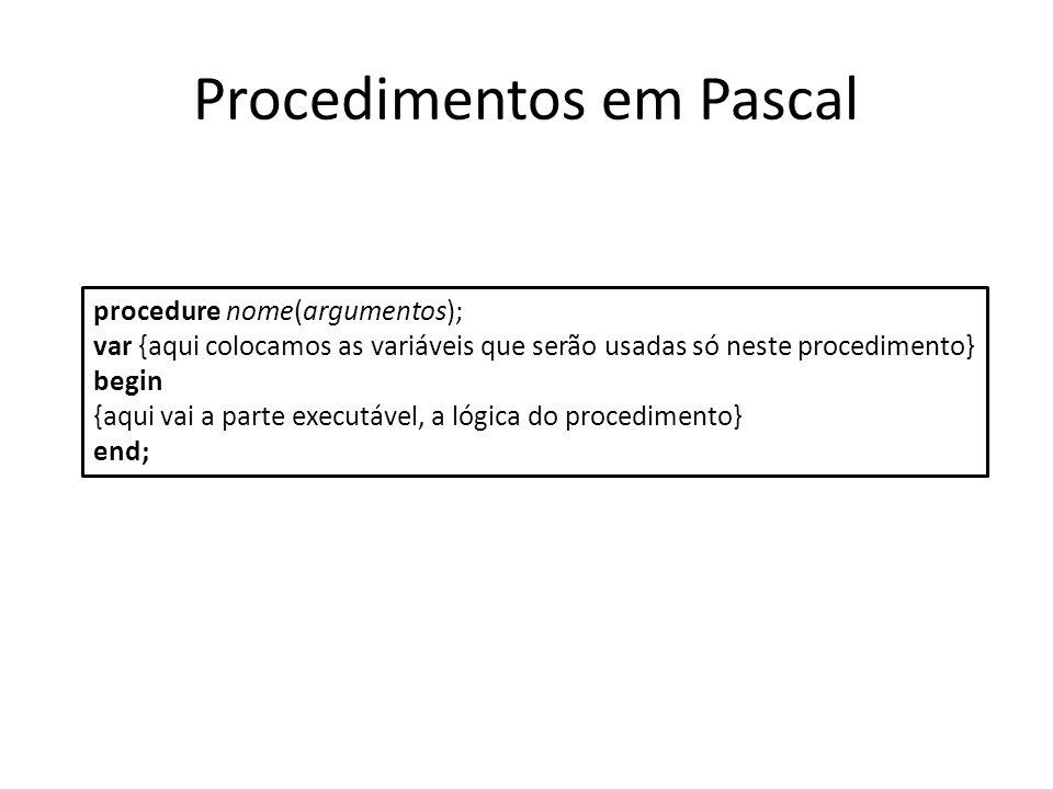 Procedimentos em Pascal procedure nome(argumentos); var {aqui colocamos as variáveis que serão usadas só neste procedimento} begin {aqui vai a parte e