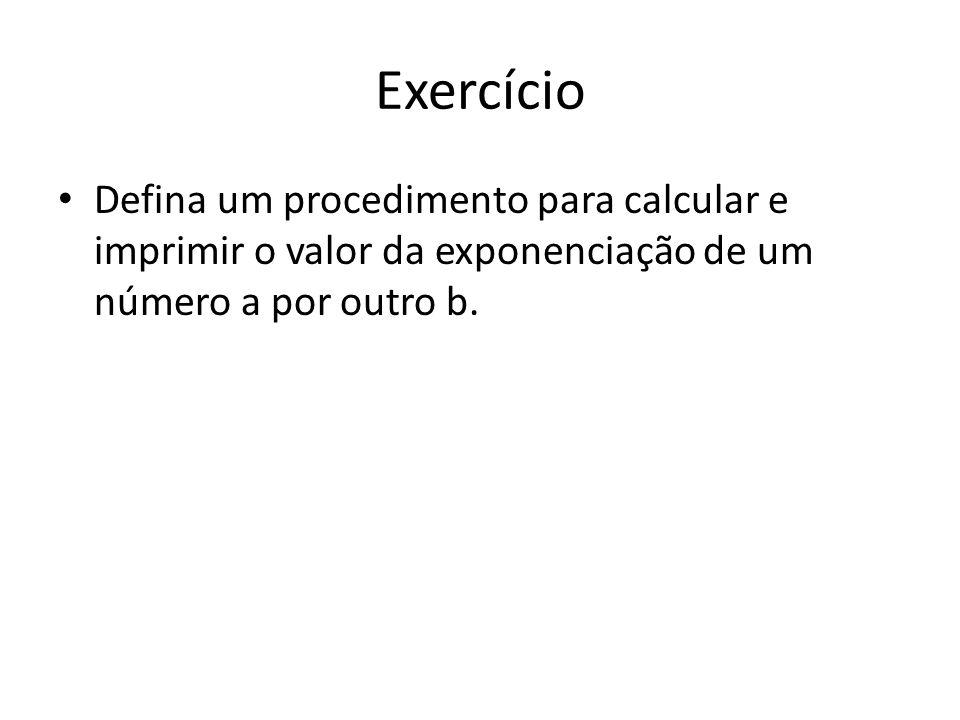 Exercício Defina um procedimento para calcular e imprimir o valor da exponenciação de um número a por outro b.
