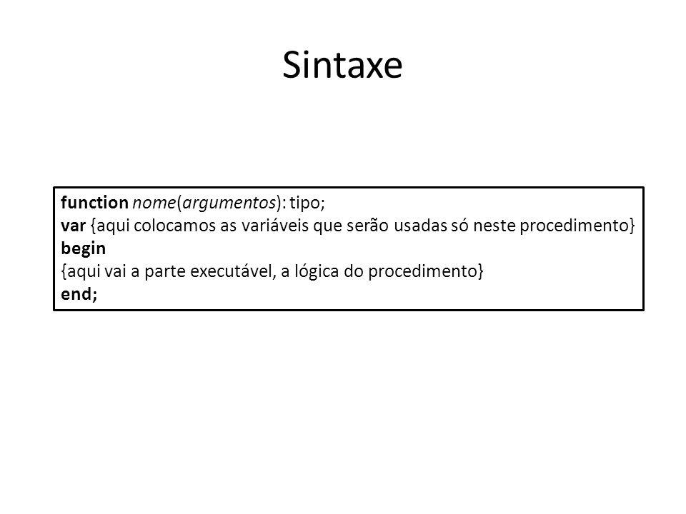 Sintaxe function nome(argumentos): tipo; var {aqui colocamos as variáveis que serão usadas só neste procedimento} begin {aqui vai a parte executável,
