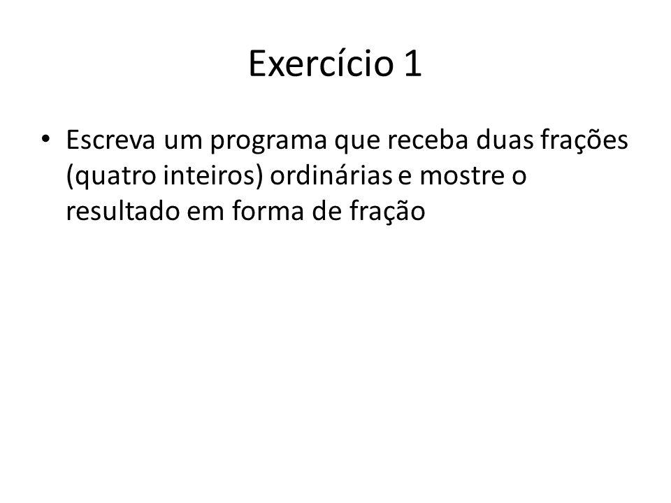 Exercício 1 Escreva um programa que receba duas frações (quatro inteiros) ordinárias e mostre o resultado em forma de fração