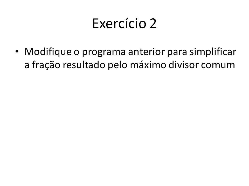 Exercício 2 Modifique o programa anterior para simplificar a fração resultado pelo máximo divisor comum