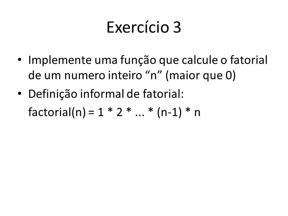 Exercício 3 Implemente uma função que calcule o fatorial de um numero inteiro n (maior que 0) Definição informal de fatorial: factorial(n) = 1 * 2 *..