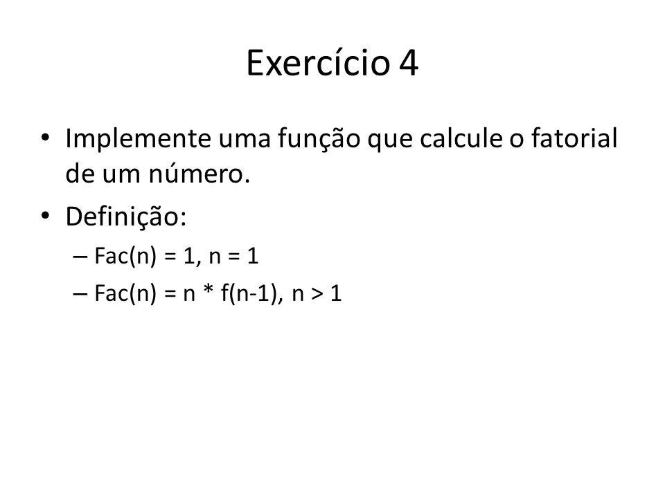 Exercício 4 Implemente uma função que calcule o fatorial de um número. Definição: – Fac(n) = 1, n = 1 – Fac(n) = n * f(n-1), n > 1
