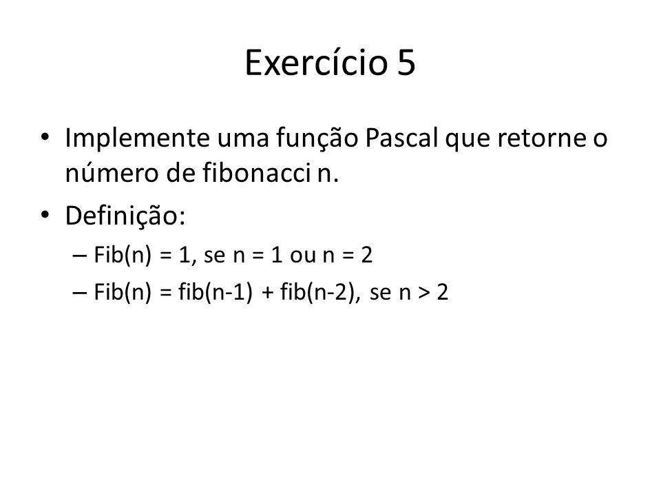 Exercício 5 Implemente uma função Pascal que retorne o número de fibonacci n. Definição: – Fib(n) = 1, se n = 1 ou n = 2 – Fib(n) = fib(n-1) + fib(n-2