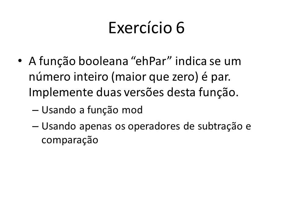 Exercício 6 A função booleana ehPar indica se um número inteiro (maior que zero) é par. Implemente duas versões desta função. – Usando a função mod –