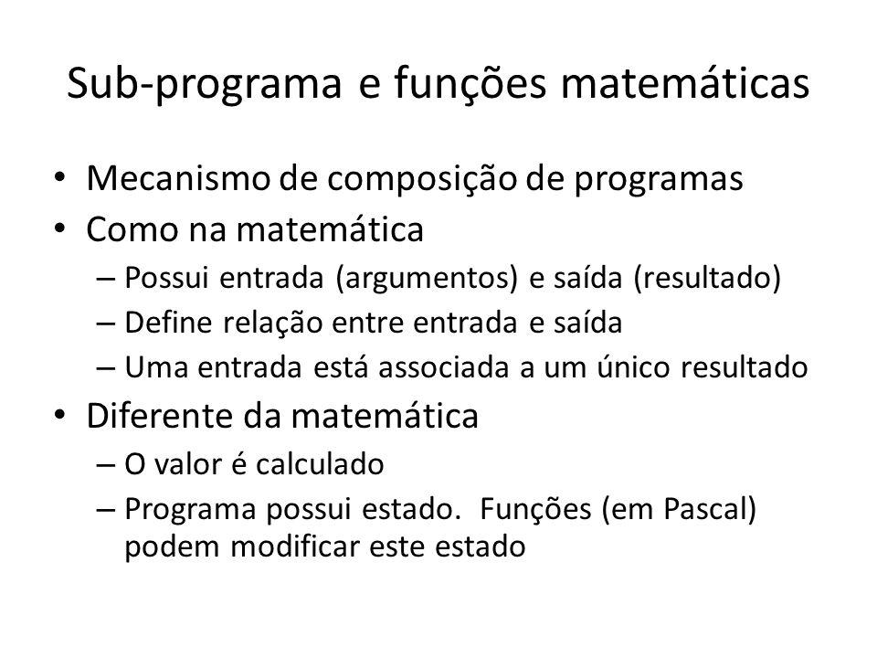 Sub-programa e funções matemáticas Mecanismo de composição de programas Como na matemática – Possui entrada (argumentos) e saída (resultado) – Define