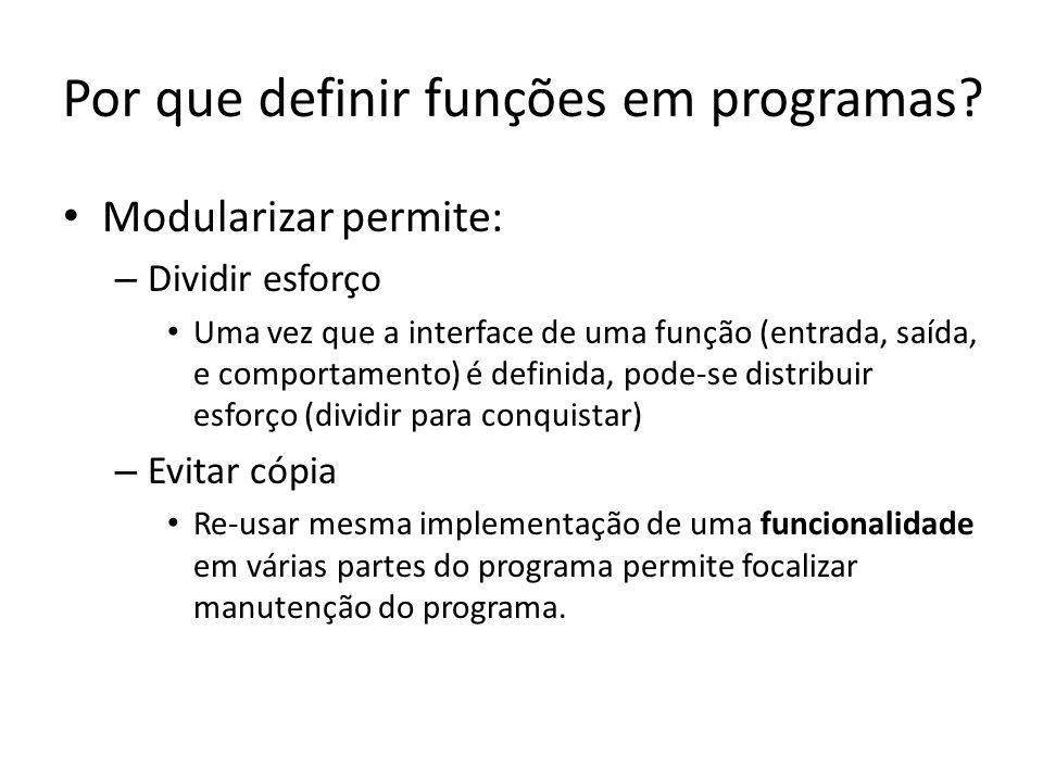 Por que definir funções em programas? Modularizar permite: – Dividir esforço Uma vez que a interface de uma função (entrada, saída, e comportamento) é