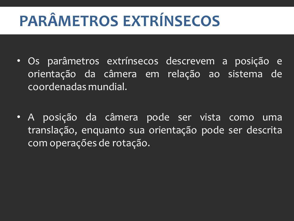PARÂMETROS EXTRÍNSECOS Os parâmetros extrínsecos descrevem a posição e orientação da câmera em relação ao sistema de coordenadas mundial.