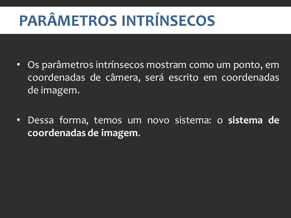 PARÂMETROS INTRÍNSECOS Os parâmetros intrínsecos mostram como um ponto, em coordenadas de câmera, será escrito em coordenadas de imagem.