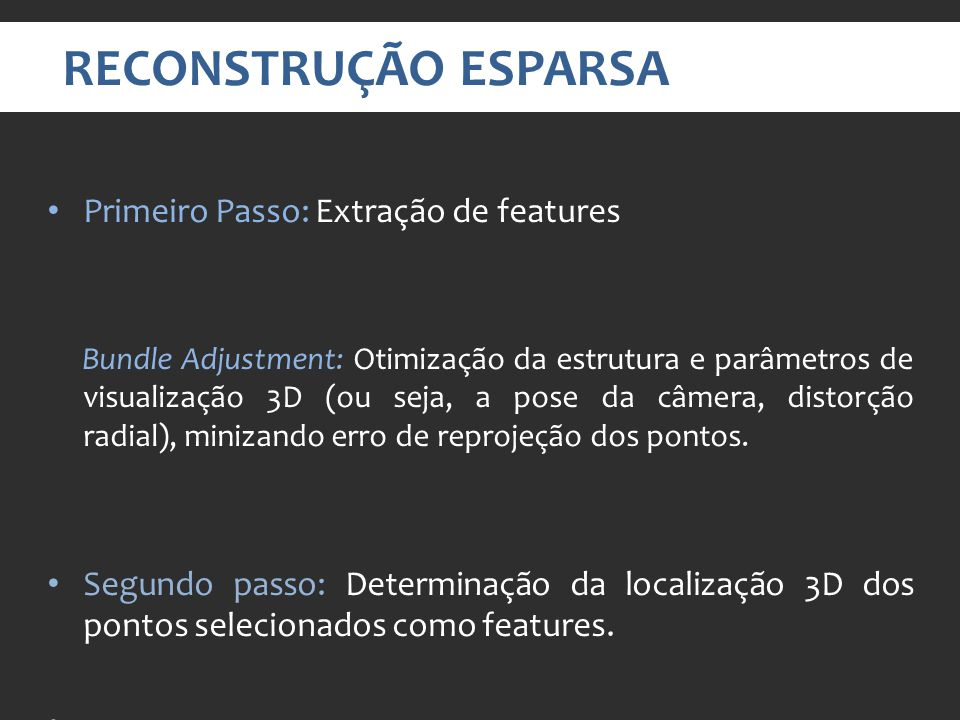 RECONSTRUÇÃO ESPARSA Primeiro Passo: Extração de features Bundle Adjustment: Otimização da estrutura e parâmetros de visualização 3D (ou seja, a pose da câmera, distorção radial), minizando erro de reprojeção dos pontos.