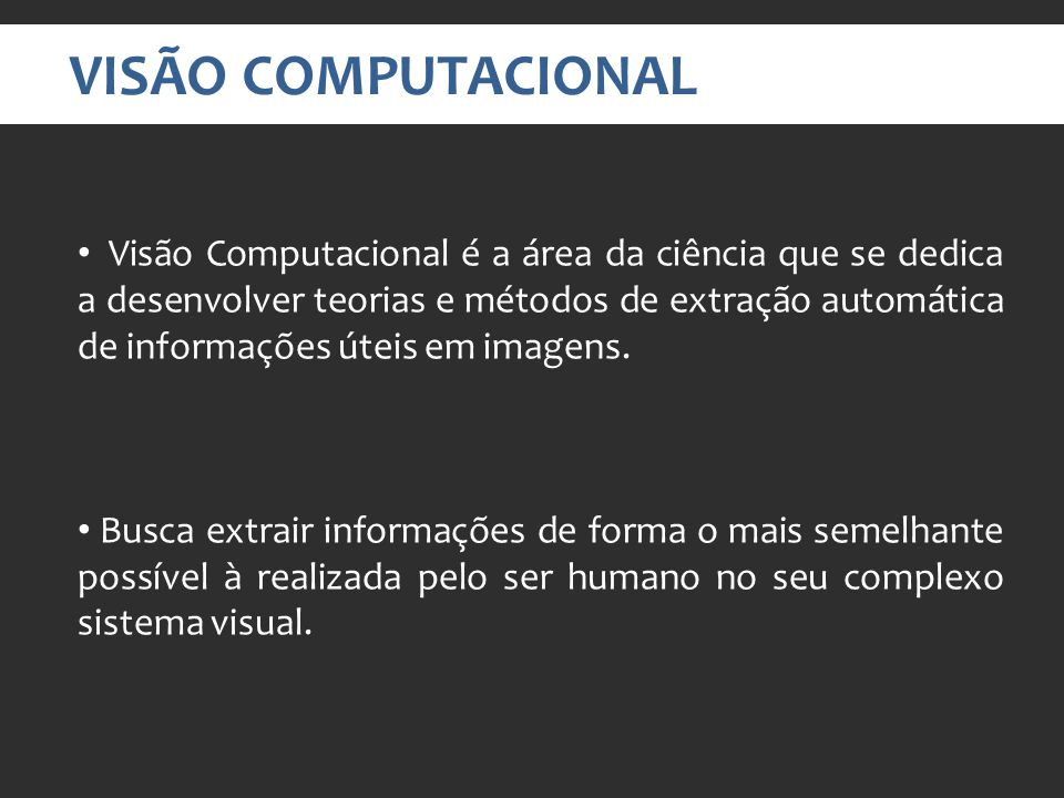 VISÃO COMPUTACIONAL Visão Computacional é a área da ciência que se dedica a desenvolver teorias e métodos de extração automática de informações úteis em imagens.