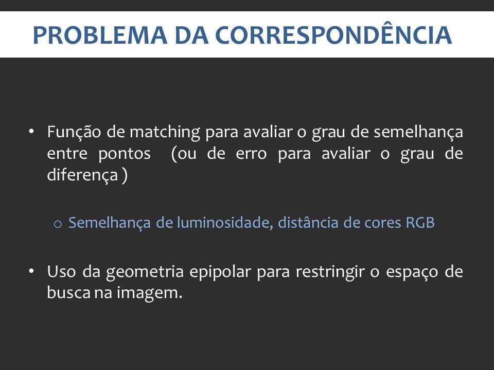 PROBLEMA DA CORRESPONDÊNCIA Função de matching para avaliar o grau de semelhança entre pontos (ou de erro para avaliar o grau de diferença ) o Semelhança de luminosidade, distância de cores RGB Uso da geometria epipolar para restringir o espaço de busca na imagem.
