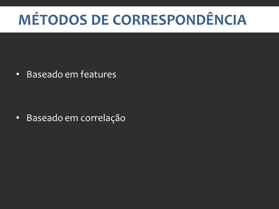 MÉTODOS DE CORRESPONDÊNCIA Baseado em features Baseado em correlação