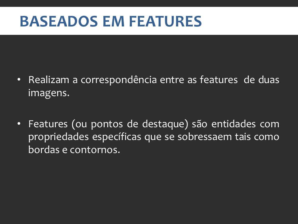 BASEADOS EM FEATURES Realizam a correspondência entre as features de duas imagens.