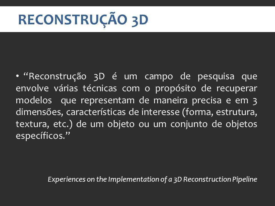 RECONSTRUÇÃO 3D Reconstrução 3D é um campo de pesquisa que envolve várias técnicas com o propósito de recuperar modelos que representam de maneira precisa e em 3 dimensões, características de interesse (forma, estrutura, textura, etc.) de um objeto ou um conjunto de objetos específicos.