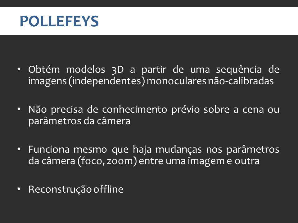 POLLEFEYS Obtém modelos 3D a partir de uma sequência de imagens (independentes) monoculares não-calibradas Não precisa de conhecimento prévio sobre a cena ou parâmetros da câmera Funciona mesmo que haja mudanças nos parâmetros da câmera (foco, zoom) entre uma imagem e outra Reconstrução offline