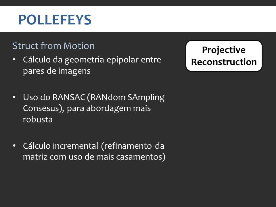 POLLEFEYS Struct from Motion Cálculo da geometria epipolar entre pares de imagens Uso do RANSAC (RANdom SAmpling Consesus), para abordagem mais robusta Cálculo incremental (refinamento da matriz com uso de mais casamentos) Projective Reconstruction