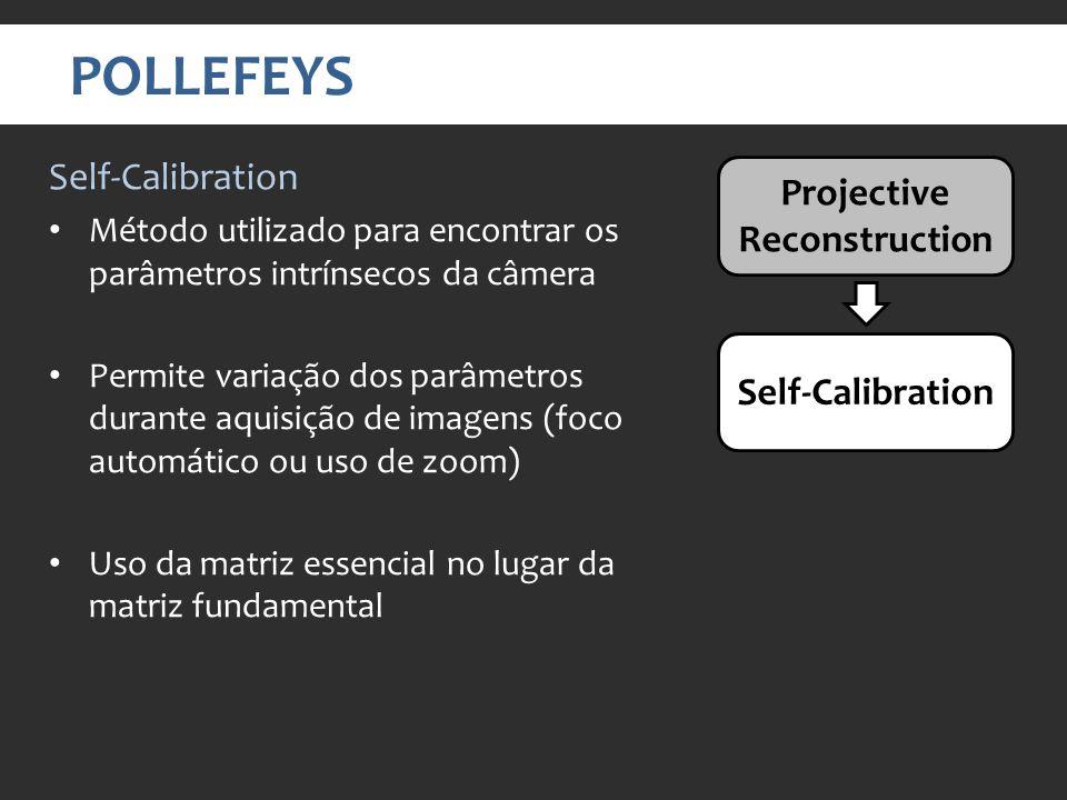 POLLEFEYS Projective Reconstruction Self-Calibration Método utilizado para encontrar os parâmetros intrínsecos da câmera Permite variação dos parâmetros durante aquisição de imagens (foco automático ou uso de zoom) Uso da matriz essencial no lugar da matriz fundamental