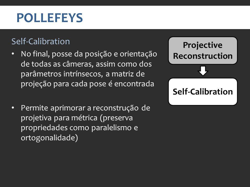 POLLEFEYS Projective Reconstruction Self-Calibration No final, posse da posição e orientação de todas as câmeras, assim como dos parâmetros intrínsecos, a matriz de projeção para cada pose é encontrada Permite aprimorar a reconstrução de projetiva para métrica (preserva propriedades como paralelismo e ortogonalidade)