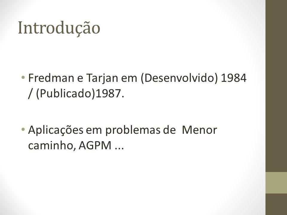 Introdução Fredman e Tarjan em (Desenvolvido) 1984 / (Publicado)1987. Aplicações em problemas de Menor caminho, AGPM...