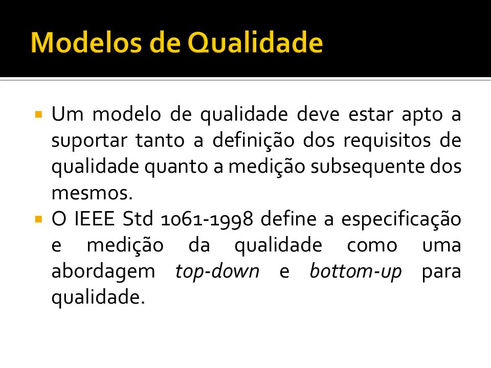 Um modelo de qualidade deve estar apto a suportar tanto a definição dos requisitos de qualidade quanto a medição subsequente dos mesmos. O IEEE Std 10