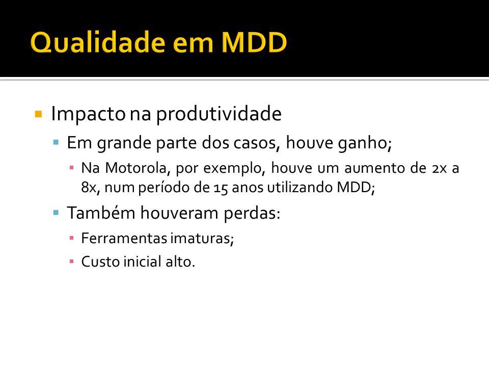 Impacto na produtividade Em grande parte dos casos, houve ganho; Na Motorola, por exemplo, houve um aumento de 2x a 8x, num período de 15 anos utilizando MDD; Também houveram perdas: Ferramentas imaturas; Custo inicial alto.
