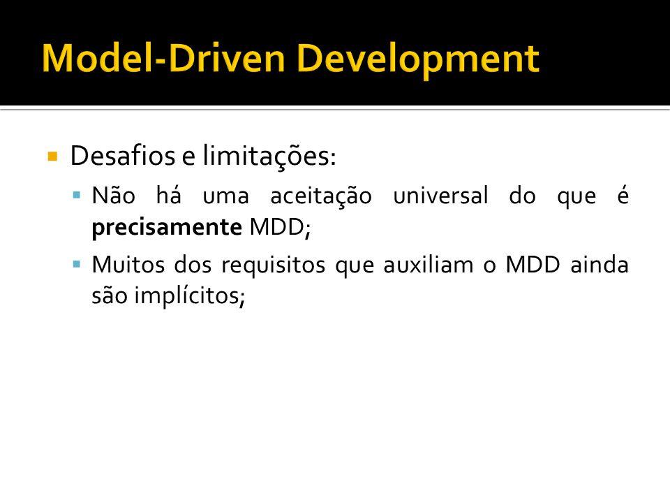 Desafios e limitações: Não há uma aceitação universal do que é precisamente MDD; Muitos dos requisitos que auxiliam o MDD ainda são implícitos;