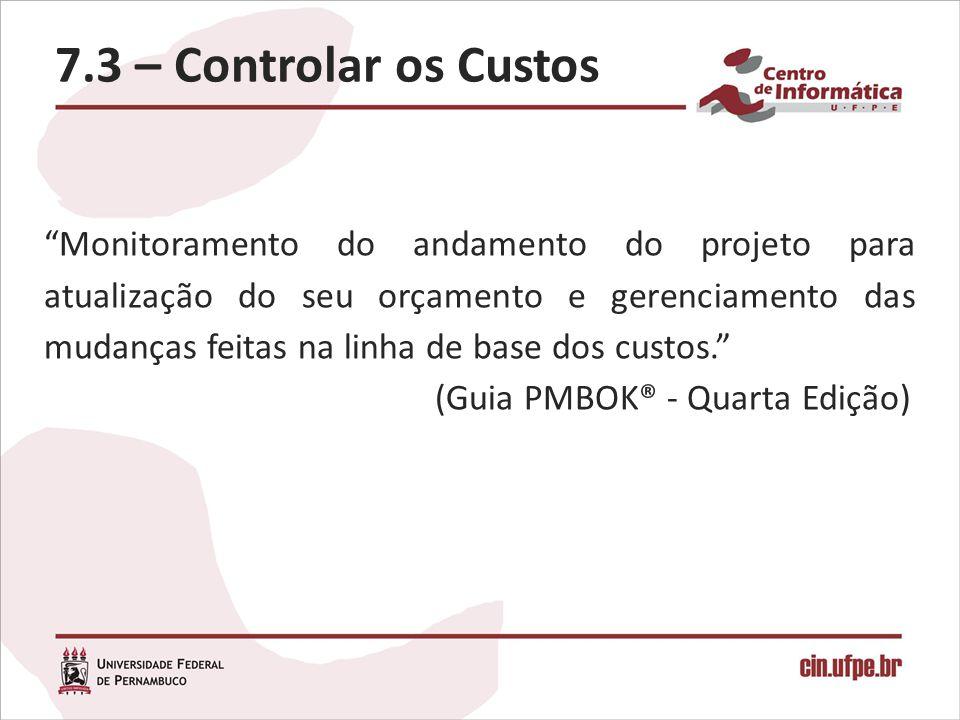 7.3 – Controlar os Custos Monitoramento do andamento do projeto para atualização do seu orçamento e gerenciamento das mudanças feitas na linha de base