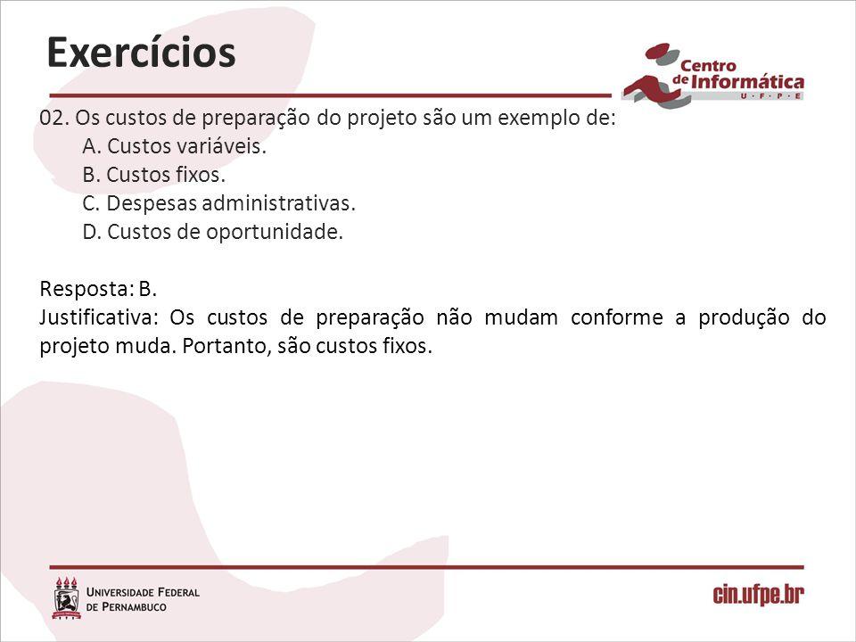 02. Os custos de preparação do projeto são um exemplo de: A. Custos variáveis. B. Custos fixos. C. Despesas administrativas. D. Custos de oportunidade