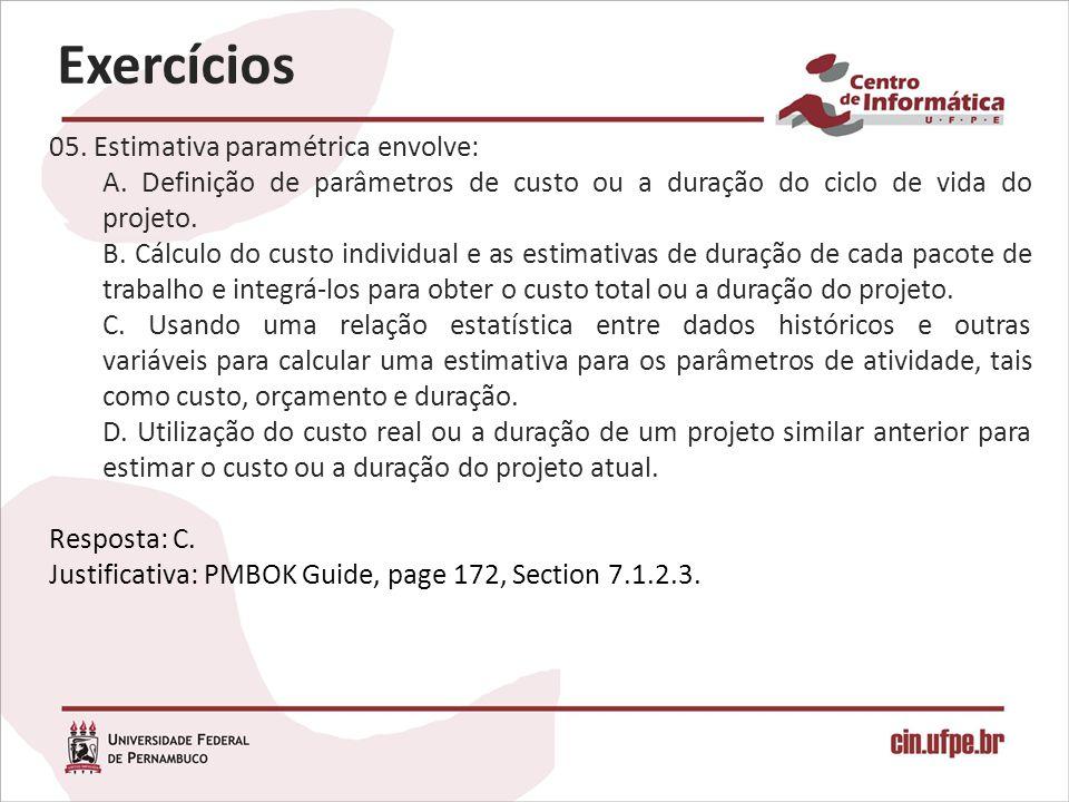 05. Estimativa paramétrica envolve: A. Definição de parâmetros de custo ou a duração do ciclo de vida do projeto. B. Cálculo do custo individual e as