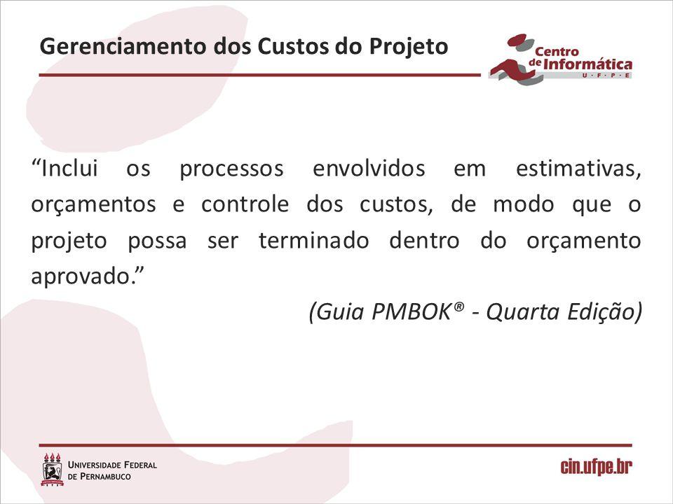 Gerenciamento dos Custos do Projeto Inclui os processos envolvidos em estimativas, orçamentos e controle dos custos, de modo que o projeto possa ser t