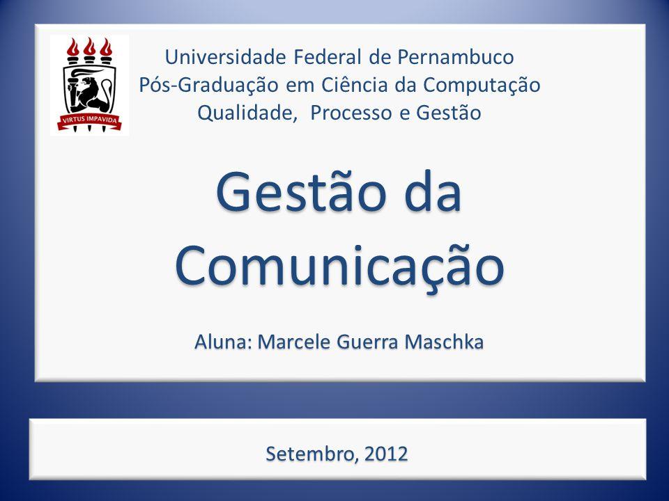 Gestão da Comunicação Aluna: Marcele Guerra Maschka Universidade Federal de Pernambuco Pós-Graduação em Ciência da Computação Qualidade, Processo e Gestão Gestão da Comunicação Aluna: Marcele Guerra Maschka Setembro, 2012