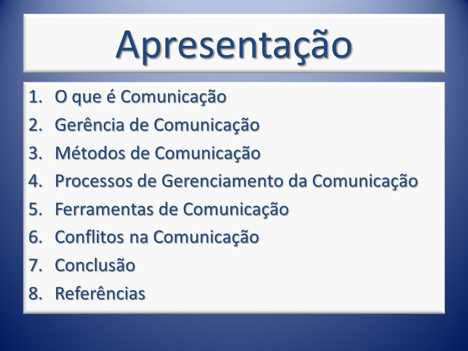 Apresentação 1.O que é Comunicação 2.Gerência de Comunicação 3.Métodos de Comunicação 4.Processos de Gerenciamento da Comunicação 5.Ferramentas de Comunicação 6.Conflitos na Comunicação 7.Conclusão 8.Referências