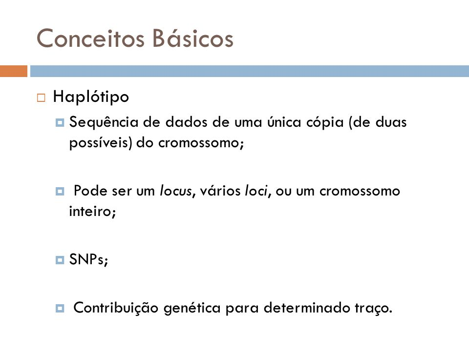 Conceitos Básicos Haplótipo Sequência de dados de uma única cópia (de duas possíveis) do cromossomo; Pode ser um locus, vários loci, ou um cromossomo