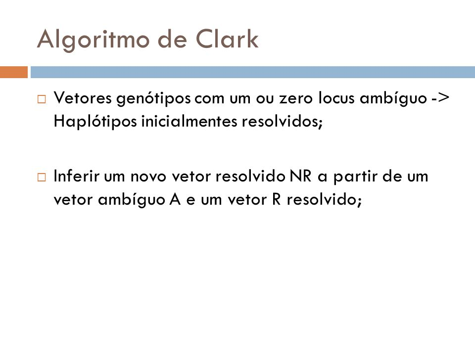 Algoritmo de Clark Vetores genótipos com um ou zero locus ambíguo -> Haplótipos inicialmentes resolvidos; Inferir um novo vetor resolvido NR a partir