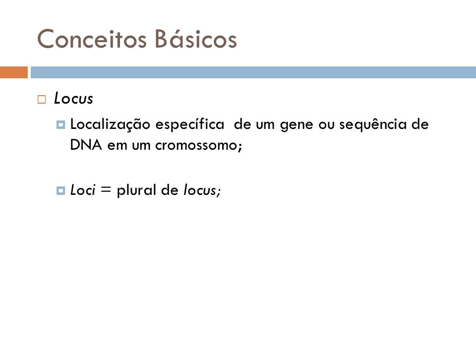 Conceitos Básicos Locus Localização específica de um gene ou sequência de DNA em um cromossomo; Loci = plural de locus;