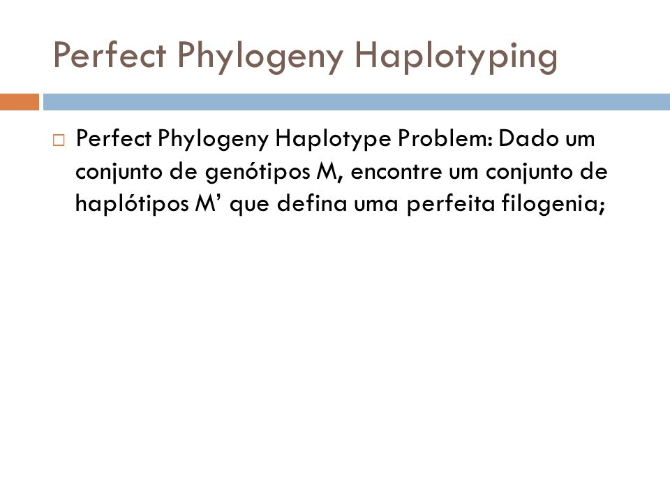 Perfect Phylogeny Haplotyping Perfect Phylogeny Haplotype Problem: Dado um conjunto de genótipos M, encontre um conjunto de haplótipos M que defina um