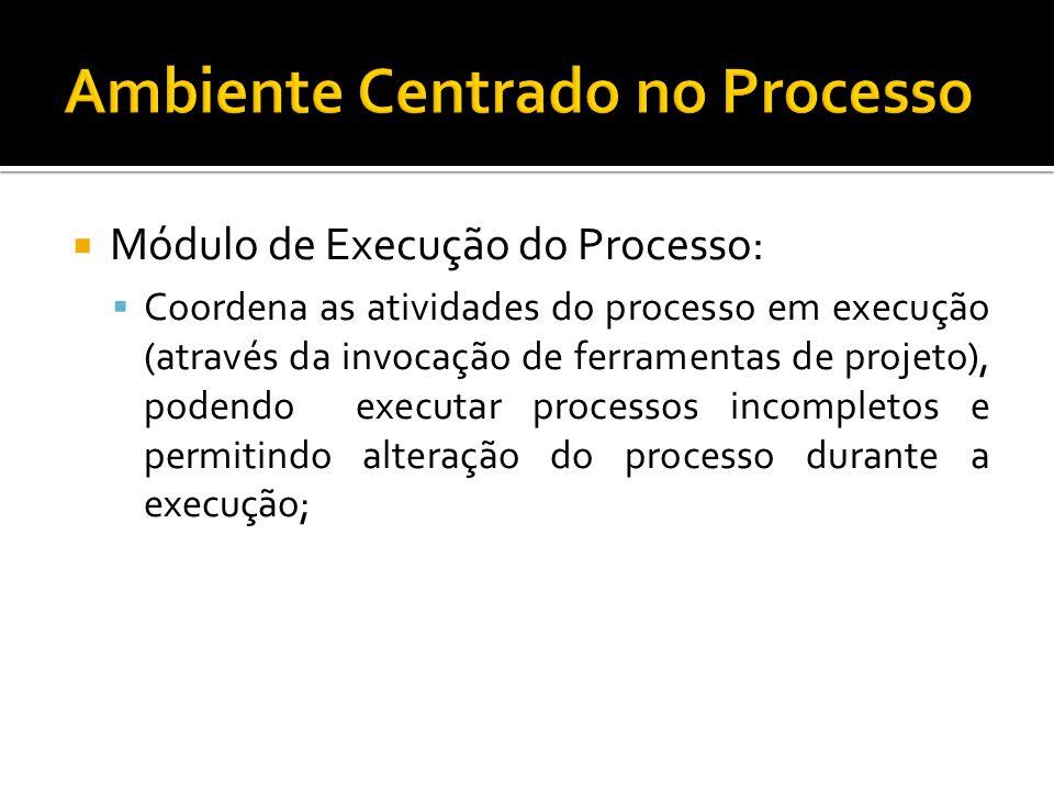 Módulo de Execução do Processo: Coordena as atividades do processo em execução (através da invocação de ferramentas de projeto), podendo executar processos incompletos e permitindo alteração do processo durante a execução;
