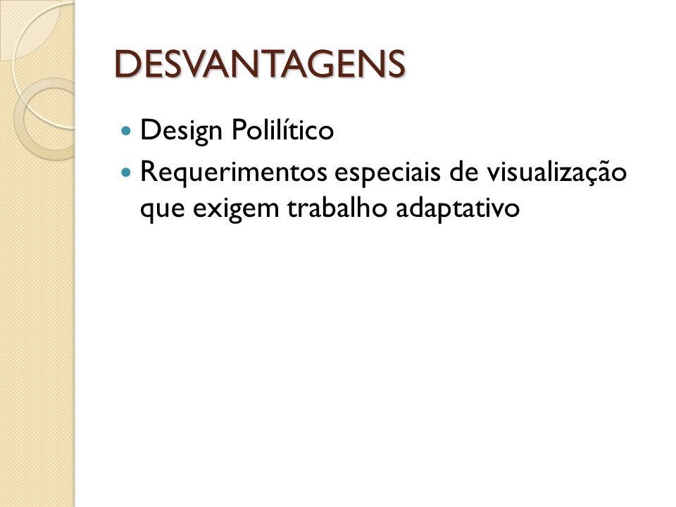 DESVANTAGENS Design Polilítico Requerimentos especiais de visualização que exigem trabalho adaptativo