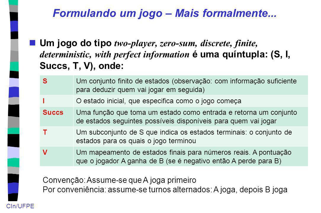 CIn/UFPE Formulando um jogo – Mais formalmente... Um jogo do tipo two-player, zero-sum, discrete, finite, deterministic, with perfect information é um