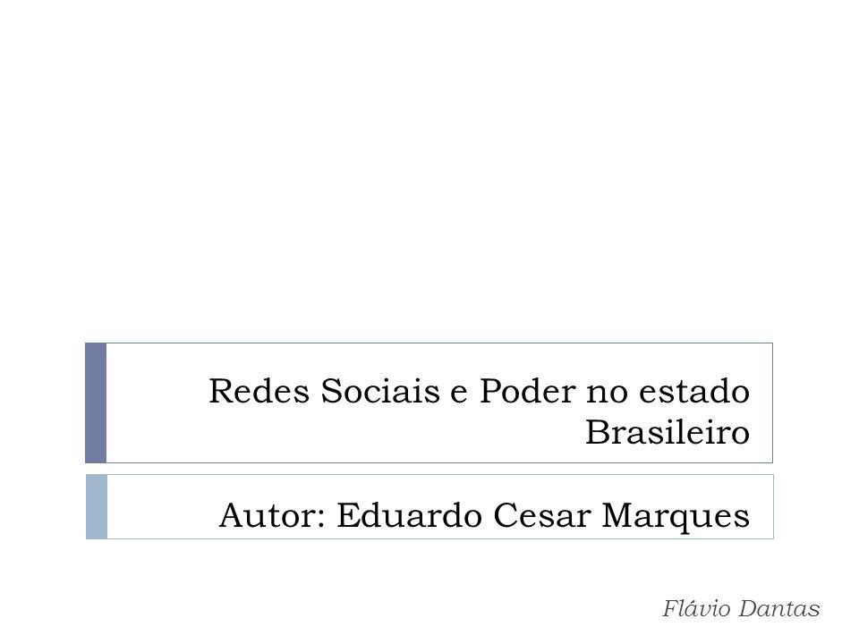 Redes Sociais e Poder no estado Brasileiro Autor: Eduardo Cesar Marques Flávio Dantas
