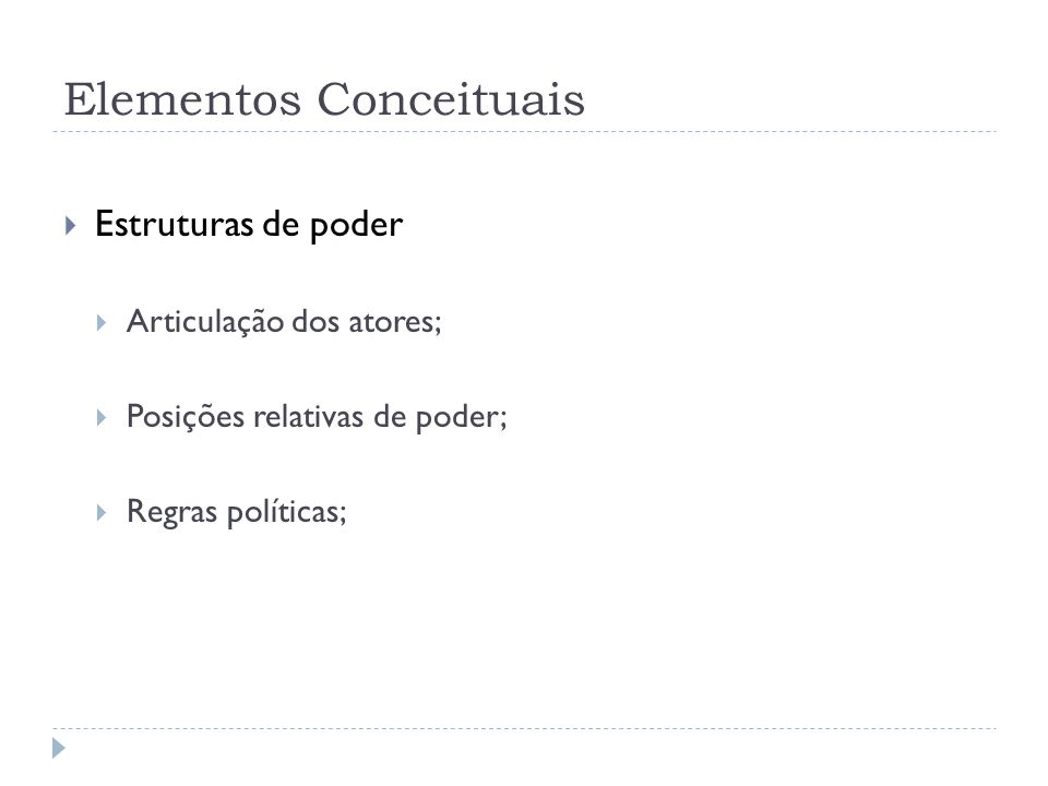 Elementos Conceituais Estruturas de poder Articulação dos atores; Posições relativas de poder; Regras políticas;