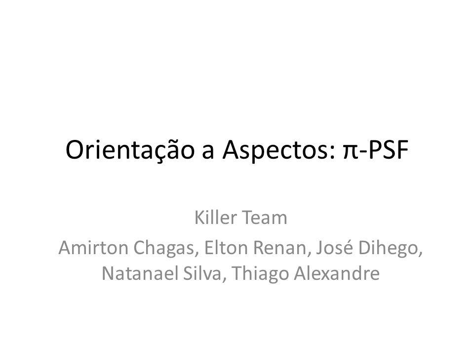 Orientação a Aspectos: π-PSF Killer Team Amirton Chagas, Elton Renan, José Dihego, Natanael Silva, Thiago Alexandre