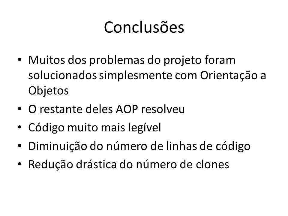 Conclusões Muitos dos problemas do projeto foram solucionados simplesmente com Orientação a Objetos O restante deles AOP resolveu Código muito mais legível Diminuição do número de linhas de código Redução drástica do número de clones