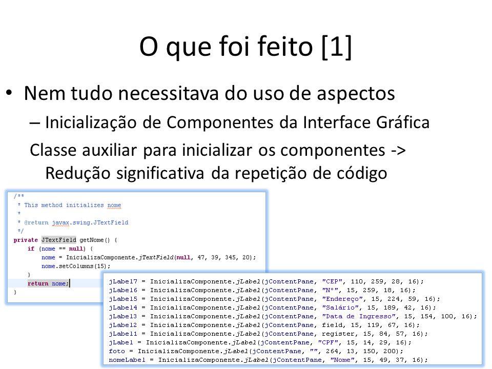 O que foi feito [1] Nem tudo necessitava do uso de aspectos – Inicialização de Componentes da Interface Gráfica Classe auxiliar para inicializar os componentes -> Redução significativa da repetição de código