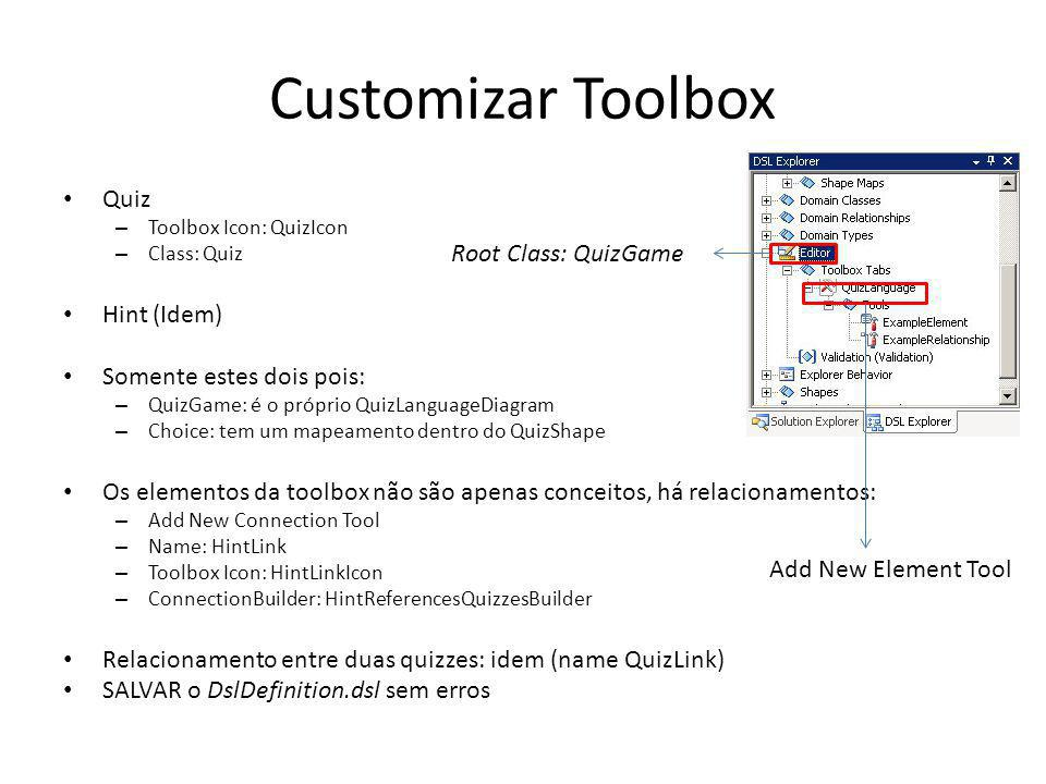 Customizar Toolbox Quiz – Toolbox Icon: QuizIcon – Class: Quiz Hint (Idem) Somente estes dois pois: – QuizGame: é o próprio QuizLanguageDiagram – Choice: tem um mapeamento dentro do QuizShape Os elementos da toolbox não são apenas conceitos, há relacionamentos: – Add New Connection Tool – Name: HintLink – Toolbox Icon: HintLinkIcon – ConnectionBuilder: HintReferencesQuizzesBuilder Relacionamento entre duas quizzes: idem (name QuizLink) SALVAR o DslDefinition.dsl sem erros Add New Element Tool Root Class: QuizGame
