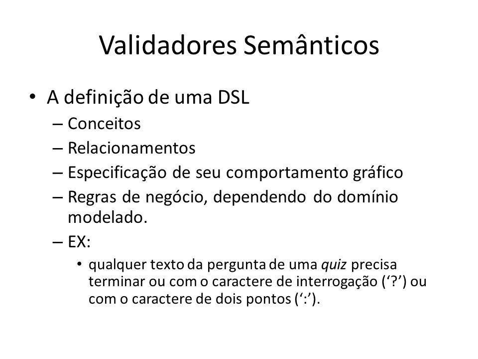Validadores Semânticos A definição de uma DSL – Conceitos – Relacionamentos – Especificação de seu comportamento gráfico – Regras de negócio, dependendo do domínio modelado.