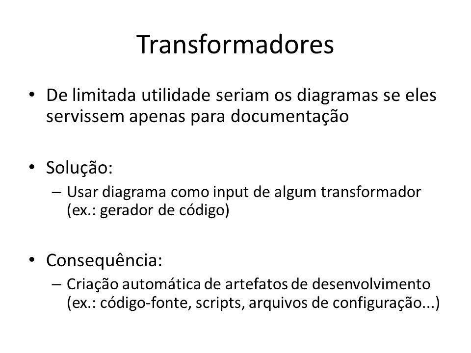 Transformadores De limitada utilidade seriam os diagramas se eles servissem apenas para documentação Solução: – Usar diagrama como input de algum transformador (ex.: gerador de código) Consequência: – Criação automática de artefatos de desenvolvimento (ex.: código-fonte, scripts, arquivos de configuração...)